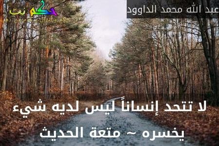 لا تتحد إنساناً ليس لديه شيء يخسره ~ متعة الحديث -عبد الله محمد الداوود