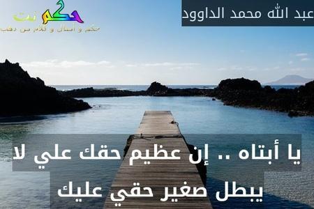 يا أبتاه .. إن عظيم حقك علي لا يبطل صغير حقي عليك -عبد الله محمد الداوود
