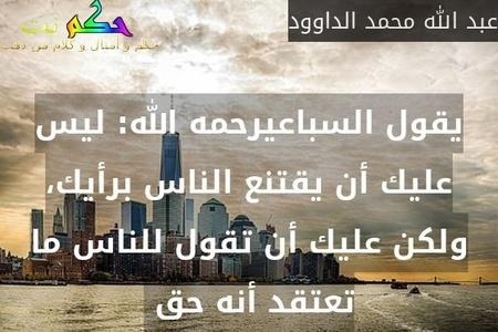 يقول السباعيرحمه الله: ليس عليك أن يقتنع الناس برأيك، ولكن عليك أن تقول للناس ما تعتقد أنه حق -عبد الله محمد الداوود