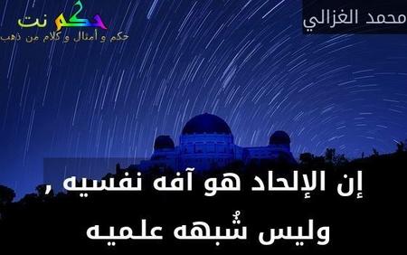 إن الإلحاد هو آفه نفسيه , وليس شُبهه علـميـه -محمد الغزالي