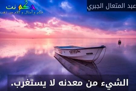 الشيء من معدنه لا يستغرب. -عبد المتعال الجبري