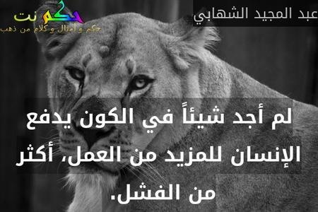 لم أجد شيئاً في الكون يدفع الإنسان للمزيد من العمل، أكثر من الفشل. -عبد المجيد الشهابي