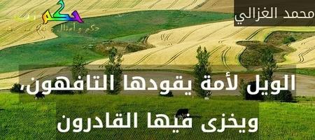 الويل لأمة يقودها التافهون، ويخزى فيها القادرون-محمد الغزالي