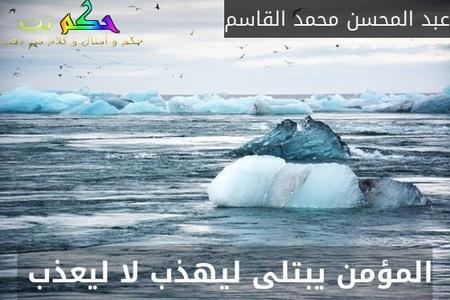 المؤمن يبتلى ليهذب لا ليعذب -عبد المحسن محمد القاسم