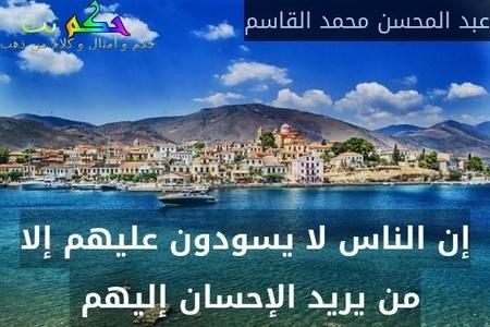 إن الناس لا يسودون عليهم إلا من يريد الإحسان إليهم -عبد المحسن محمد القاسم