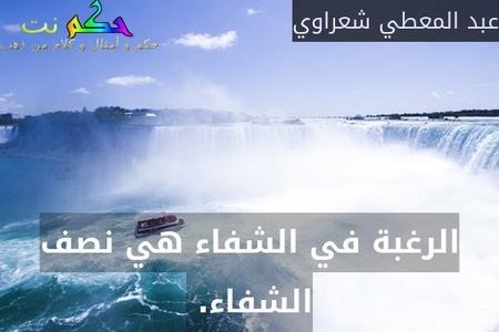 الرغبة في الشفاء هي نصف الشفاء. -عبد المعطي شعراوي