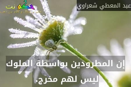 إن المطرودين بواسطة الملوك ليس لهم مخرج. -عبد المعطي شعراوي