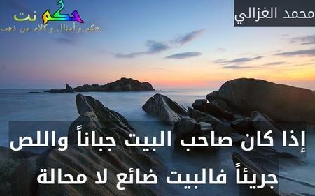 إذا كان صاحب البيت جباناً واللص جريئاً فالبيت ضائع لا محالة-محمد الغزالي