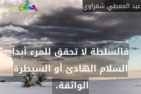 فالسلطة لا تحقق للمرء أبداً السلام الهادئ أو السيطرة الواثقة. -عبد المعطي شعراوي