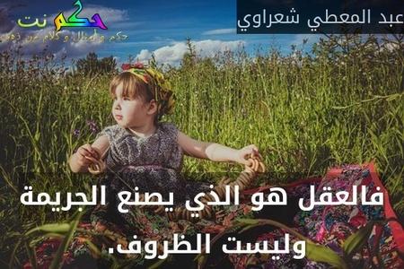 فالعقل هو الذي يصنع الجريمة وليست الظروف. -عبد المعطي شعراوي