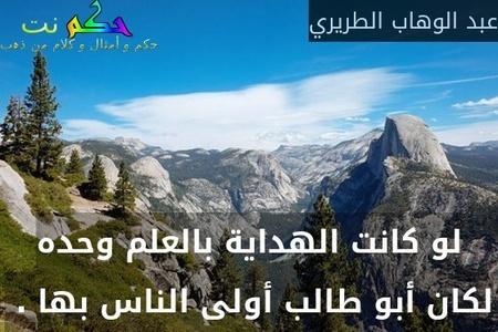 لو كانت الهداية بالعلم وحده لكان أبو طالب أولى الناس بها . -عبد الوهاب الطريري