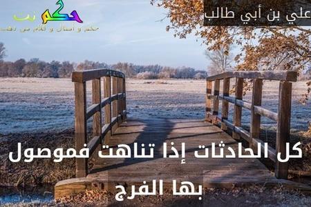 كل الحادثات إذا تناهت فموصول بها الفرج -علي بن أبي طالب