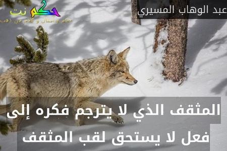 المثقف الذي لا يترجم فكره إلى فعل لا يستحق لقب المثقف -عبد الوهاب المسيري