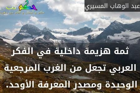 ثمة هزيمة داخلية في الفكر العربي تجعل من الغرب المرجعية الوحيدة ومصدر المعرفة الأوحد. -عبد الوهاب المسيري