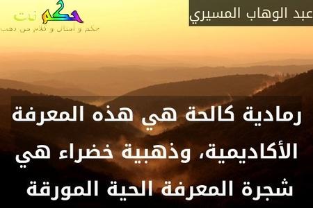 رمادية كالحة هي هذه المعرفة الأكاديمية، وذهبية خضراء هي شجرة المعرفة الحية المورقة -عبد الوهاب المسيري