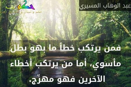 فمن يرتكب خطأ ما بهو بطل مأسوي، أما من يرتكب أخطاء الآخرين فهو مهرِّج. -عبد الوهاب المسيري