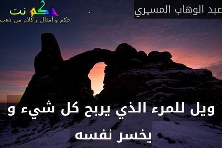 ويل للمرء الذي يربح كل شيء و يخسر نفسه -عبد الوهاب المسيري