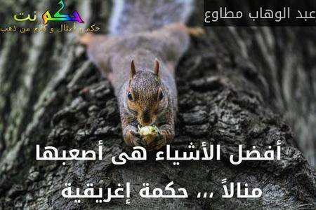 أفضل الأشياء هى أصعبها منالاً ،،، حكمة إغريقية -عبد الوهاب مطاوع