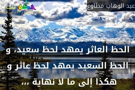 الحظ العاثر يمهد لحظ سعيد، و الحظ السعيد يمهد لحظ عاثر و هكذا إلى ما لا نهاية ،،، -عبد الوهاب مطاوع