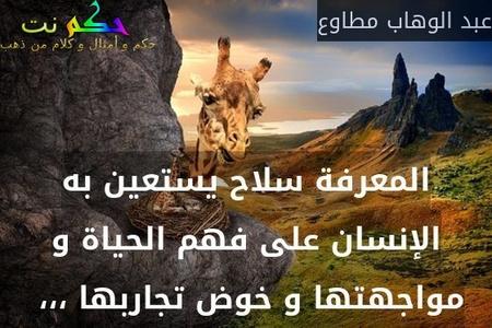 المعرفة سلاح يستعين به الإنسان على فهم الحياة و مواجهتها و خوض تجاربها ،،، -عبد الوهاب مطاوع
