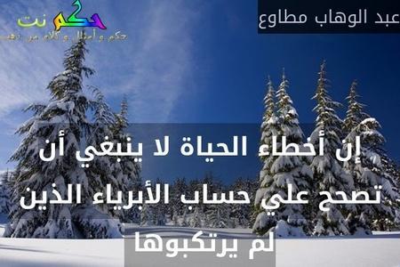 إن أخطاء الحياة لا ينبغي أن تصحح علي حساب الأبرياء الذين لم يرتكبوها -عبد الوهاب مطاوع
