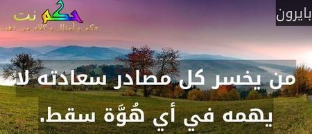 من يخسر كل مصادر سعادته لا يهمه في أي هُوَّة سقط.-بايرون