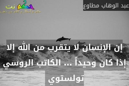 إن الإنسان لا يتقرب من الله إلا إذا كان وحيداً … الكاتب الروسي تولستوي -عبد الوهاب مطاوع