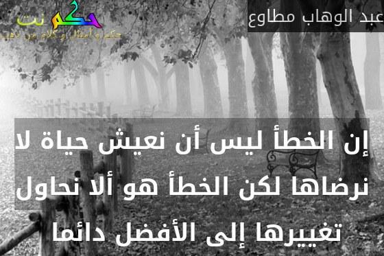 إن الخطأ ليس أن نعيش حياة لا نرضاها لكن الخطأ هو ألا نحاول تغييرها إلى الأفضل دائما -عبد الوهاب مطاوع