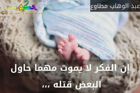 إن الفكر لا يموت مهما حاول البعض قتله ،،، -عبد الوهاب مطاوع