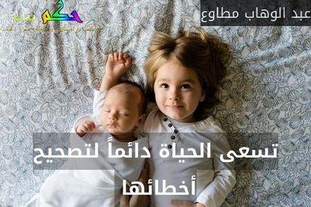 تسعى الحياة دائماً لتصحيح أخطائها -عبد الوهاب مطاوع