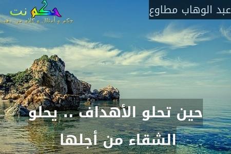 حين تحلو الأهداف .. يحلو الشقاء من أجلها -عبد الوهاب مطاوع