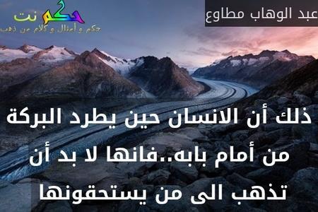 ذلك أن الانسان حين يطرد البركة من أمام بابه..فانها لا بد أن تذهب الى من يستحقونها -عبد الوهاب مطاوع