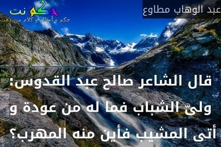 قال الشاعر صالح عبد القدوس: ولىّ الشباب فما له من عودة و أتى المشيب فأين منه المهرب؟ -عبد الوهاب مطاوع