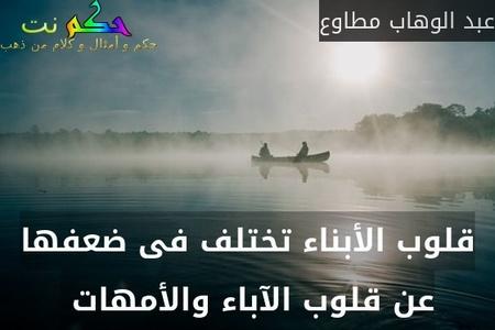 قلوب الأبناء تختلف فى ضعفها عن قلوب الآباء والأمهات -عبد الوهاب مطاوع