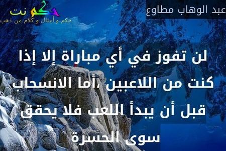 لن تفوز في أي مباراة إلا إذا كنت من اللاعبين ،أما الانسحاب قبل أن يبدأ اللعب فلا يحقق سوى الحسرة -عبد الوهاب مطاوع
