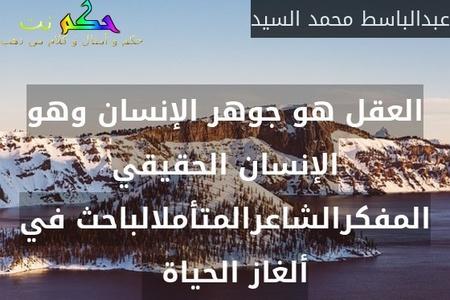 العقل هو جوهر الإنسان وهو الإنسان الحقيقي المفكرالشاعرالمتأملالباحث في ألغاز الحياة  -عبدالباسط محمد السيد