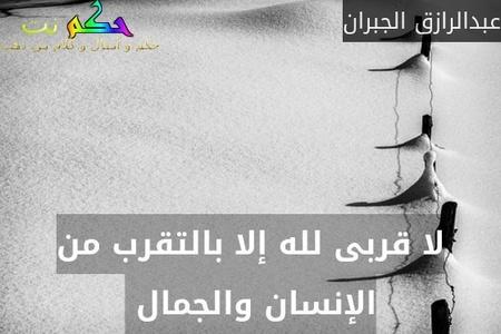 لا قربى لله إلا بالتقرب من الإنسان والجمال -عبدالرازق الجبران