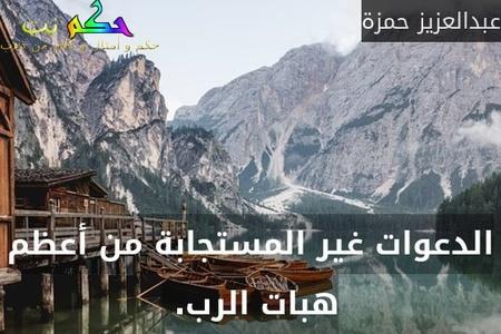 الدعوات غير المستجابة من أعظم هبات الرب. -عبدالعزيز حمزة