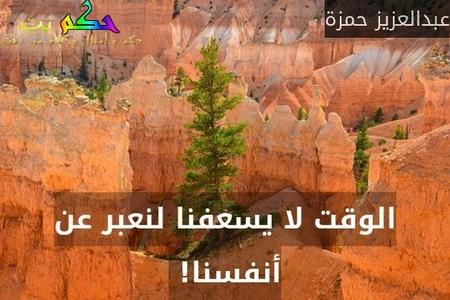 الوقت لا يسعفنا لنعبر عن أنفسنا! -عبدالعزيز حمزة