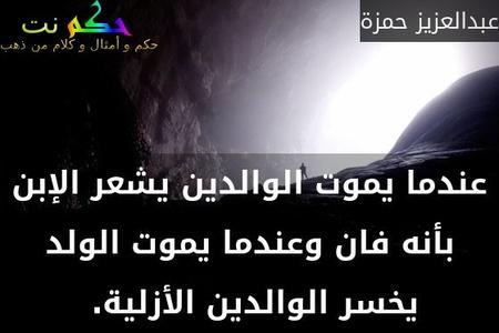 عندما يموت الوالدين يشعر الإبن بأنه فان وعندما يموت الولد يخسر الوالدين الأزلية. -عبدالعزيز حمزة