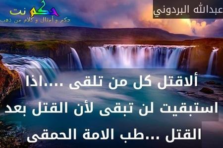 ألاقتل كل من تلقى ....اذا استبقيت لن تبقى لأن القتل بعد القتل ...طب الامة الحمقى -عبدالله البردوني