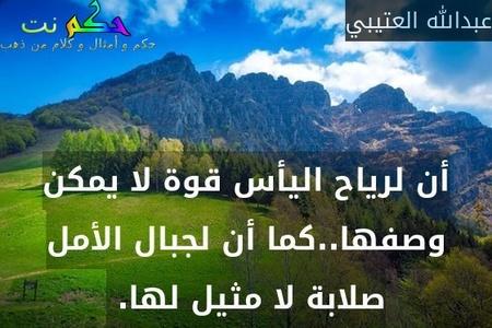 أن لرياح اليأس قوة لا يمكن وصفها..كما أن لجبال الأمل صلابة لا مثيل لها. -عبدالله العتيبي