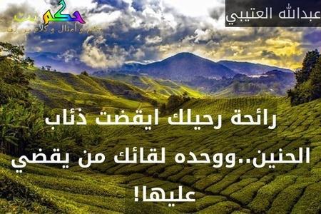 رائحة رحيلك ايقضت ذئاب الحنين..ووحده لقائك من يقضي عليها! -عبدالله العتيبي