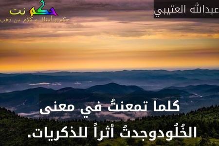كلما تمعنتُ في معنى الخُلُودوجدتُ أثراً للذكريات. -عبدالله العتيبي