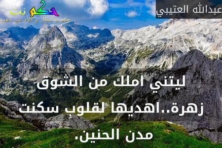 ليتني املك من الشوق زهرة..اهديها لقلوبِ سكنت مدن الحنين. -عبدالله العتيبي