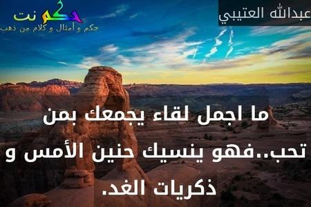 ما اجمل لقاء يجمعك بمن تحب..فهو ينسيك حنين الأمس و ذكريات الغد. -عبدالله العتيبي