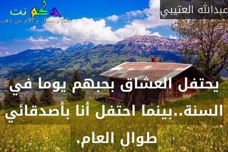 يحتفل العشاق بحبهم يوما في السنة..بينما احتفل أنا بأصدقائي طوال العام. -عبدالله العتيبي