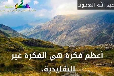 أعظم فكرة هي الفكرة غير التقليدية. -عبد الله المغلوث