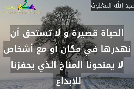 الحياة قصيرة و لا تستحق أن نهدرها في مكان أو مع أشخاص لا يمنحونا المناخ الذي يحفزنا للإبداع -عبد الله المغلوث
