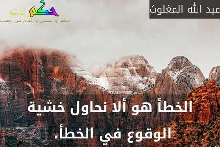 الخطأ هو ألا نحاول خشية الوقوع في الخطأ. -عبد الله المغلوث